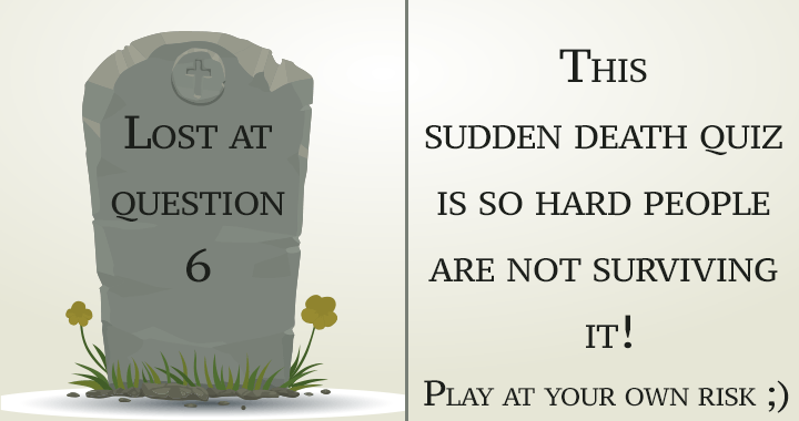 A sudden death quiz you won't survive!