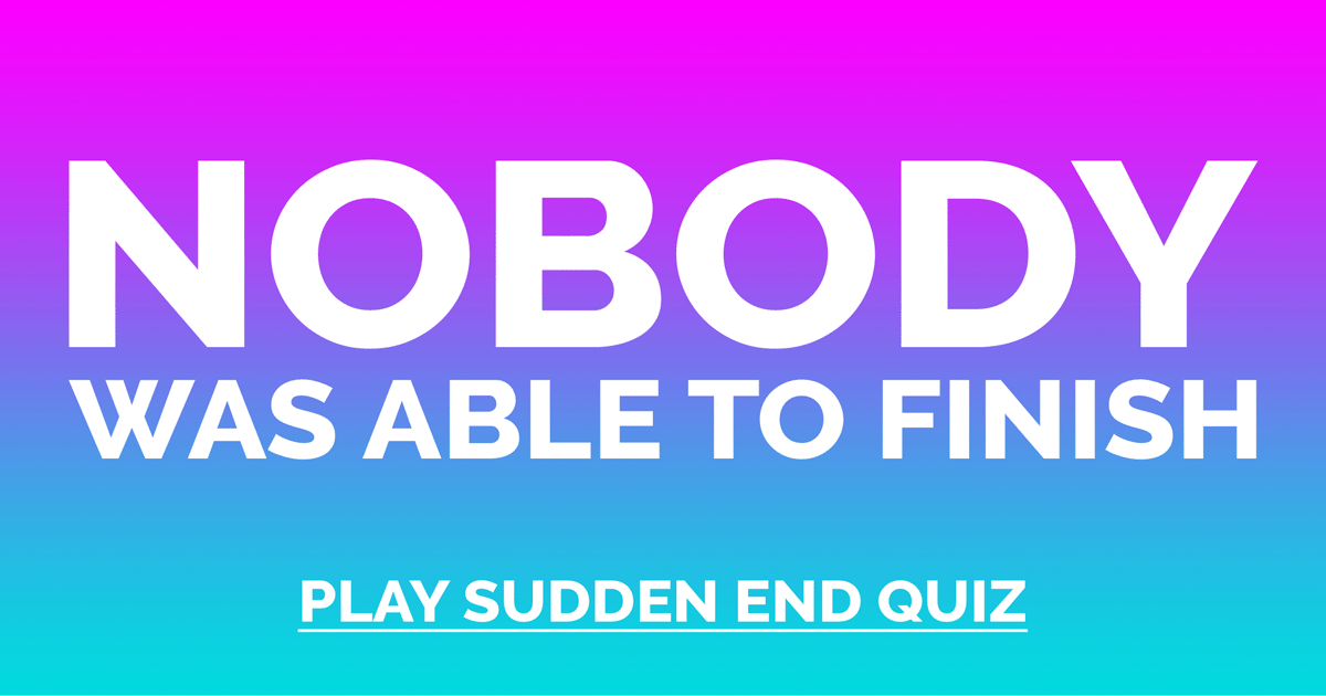 Who will be able to finish this General Trivia Quiz?