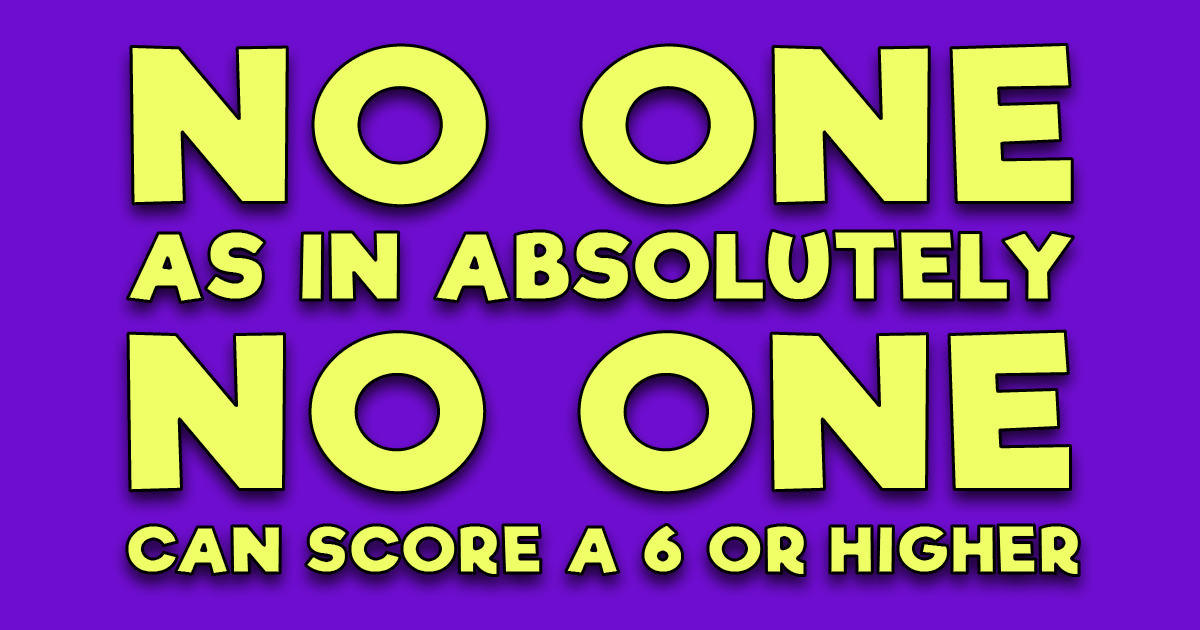 Absolutely no one scores a 6 or higher