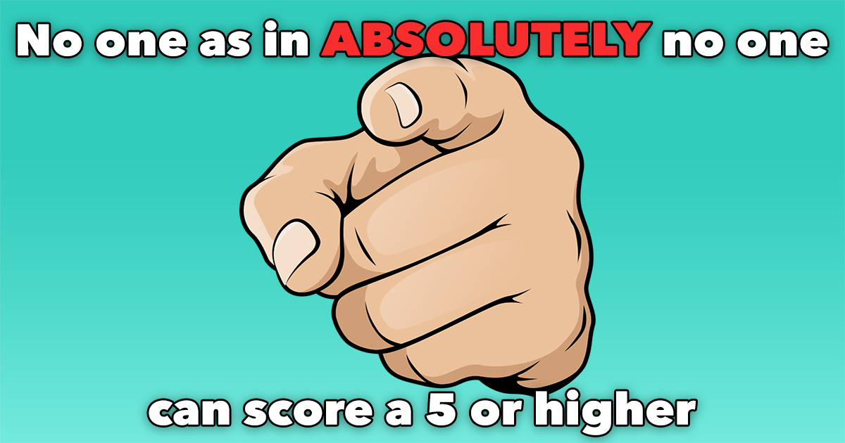 Absolutely no one can score a 5 or higher