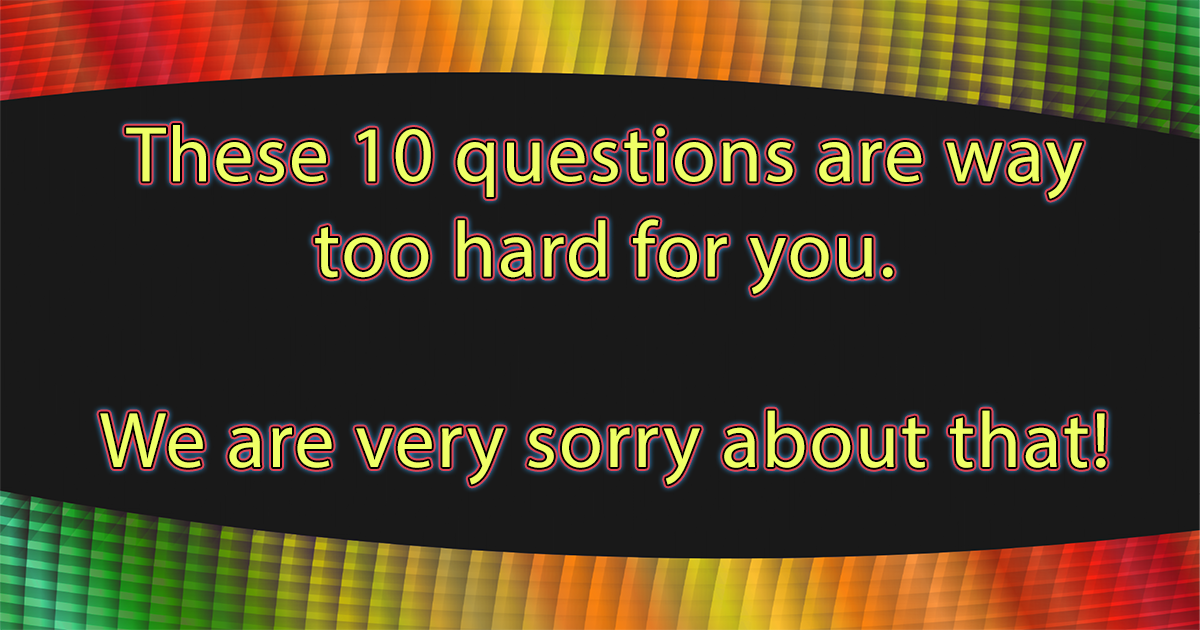 We are very sorry for these hard questions!