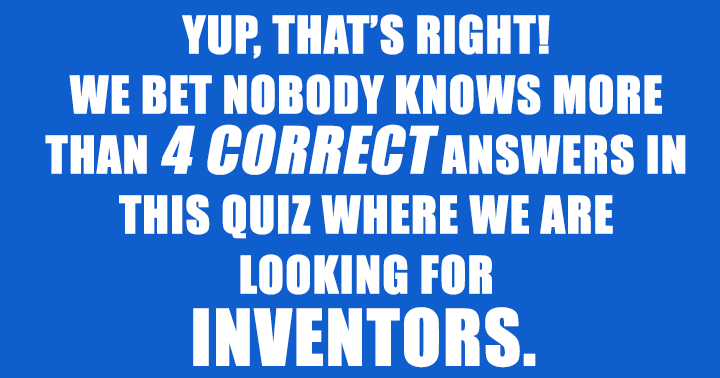 We bet nobody knows more than 4 of these inventors!