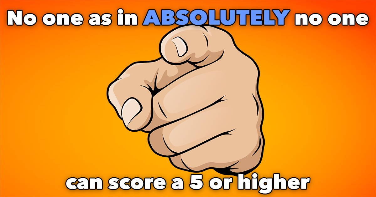 Absolutely nobody scores a 5 or better