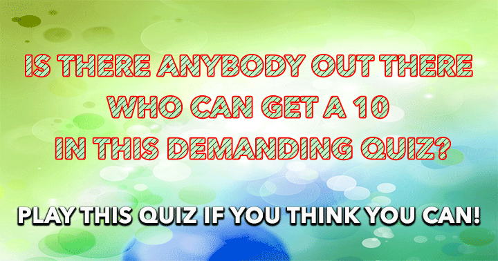 Are you the one who can handle this demanding quiz?