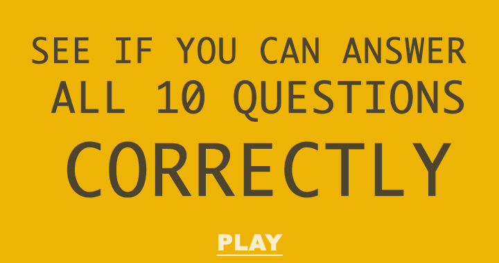 Lets see if you can answers these 10 questions correctly!