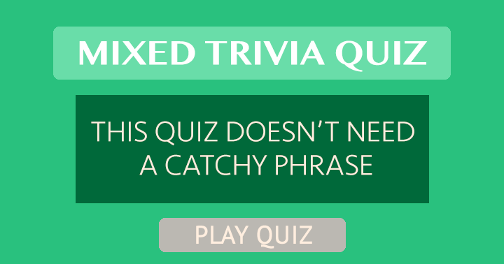 Mixed Trivia Quiz That Doesn't Need A Catchy Phrase!