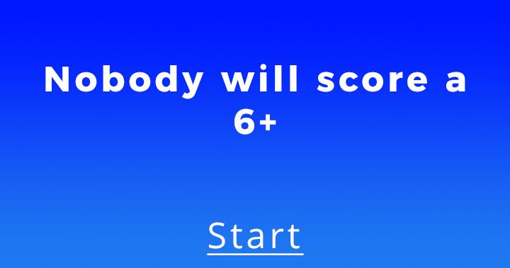Nobody will score a 6+