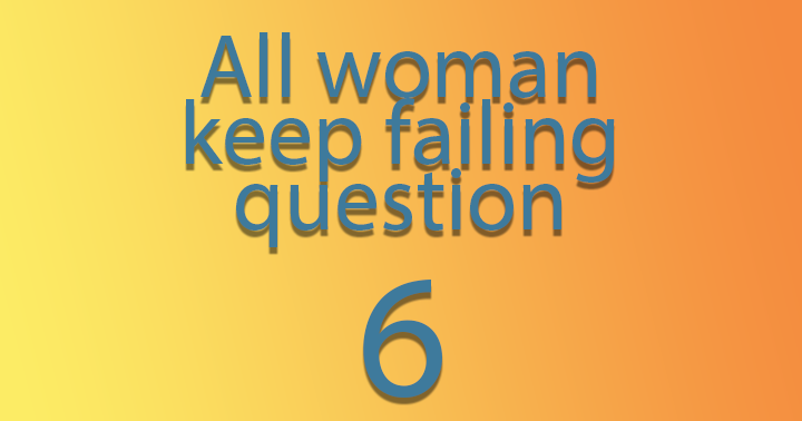 All woman keep failing question 6