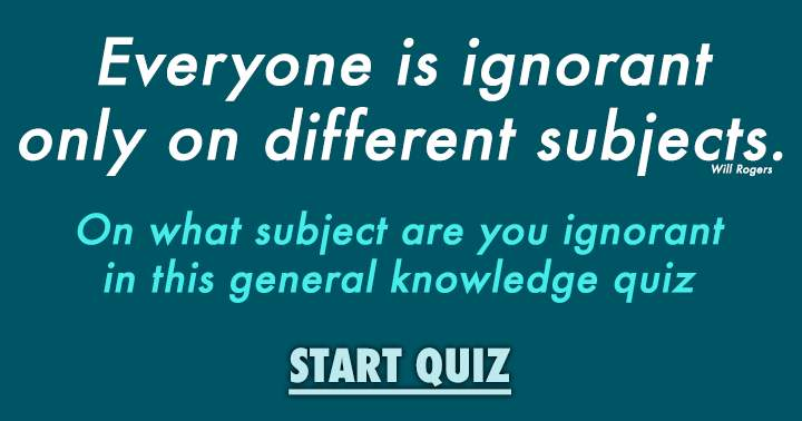 Are you ignorant on general knowledge?